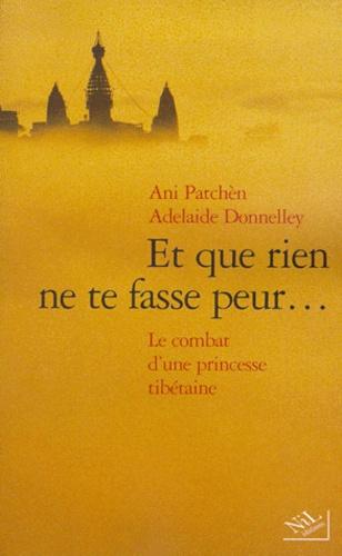 Adelaide Donnelley et Ani Patchèn - Et que rien ne te fasse peur. - Le combat d'une princesse tibétaine.