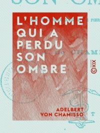 Adelbert von Chamisso - L'homme qui a perdu son ombre - Histoire merveilleuse de Pierre Schlémihl.