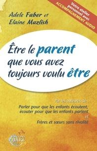 Adele Faber et Elaine Mazlish - Etre le parent que vous avez toujours voulu être. 1 CD audio