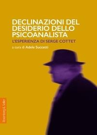 Adele Succetti - Declinazioni del desiderio dello psicoanalista - L'esperienza di Serge Cottet.