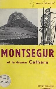 Adelin Moulis et  Collectif - Montségur et le drame cathare - Avant, pendant, après la tragédie.