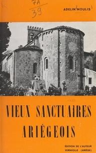 Adelin Moulis et C. Laffont - Vieux sanctuaires ariégeois - Tradition et légende, histoire, architecture.