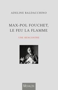 Adeline Baldacchino - Max-Pol Fouchet, le feu, la flamme, une rencontre.