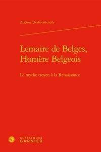 Adeline Desbois-Ientile - Lemaire de Belges, Homère Belgeois - Le mythe troyen à la Renaissance.