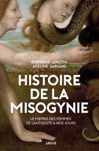 Adeline Gargam et Bertrand Lançon - Histoire de la misogynie - Le mépris des femmes, de l'Antiquité à nos jours.