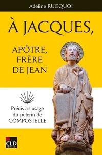 Adeline Rucquoi - A Jacques, apôtre, frère de Jean - Précis à l'usage du pèlerin de Compostelle.
