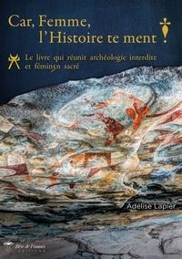 Adélise Lapier - Car, Femme, l'Histoire te ment! - Le livre qui réunit archéologie interdite et féminin sacré.