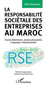 Adil Cherkaoui - La responsabilité sociétale des entreprises au Maroc - Facteurs déterminants, analyses perceptuelles et typologies comportementales.