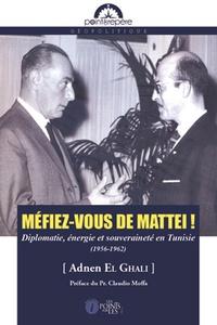 Adnen El Ghali - Méfiez-vous de Mattei ! - Diplomatie, énergie et souveraineté en Tunisie (1956-1962).