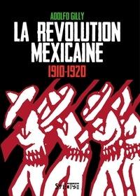 Adolfo Gilly - La révolution mexicaine 1910-1920 - Une révolution interrompue, une guerre paysanne pour la terre et le pouvoir.
