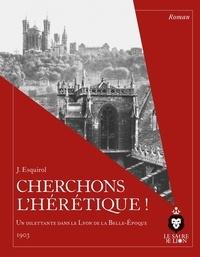 Adolphe Berthet et Nicolas Le Breton - Cherchons l'hérétique ! - Un dilettante dans le Lyon de la Belle-Epoque, 1903.