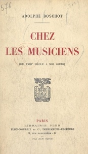 Adolphe Boschot - Chez les musiciens - Du XVIIIe siècle à nos jours.
