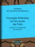 Adolphe de Fontaine de Resbecq - Voyages littéraires sur les quais de Paris - Lettres à un bibliophile de province ; suivies de Mélanges tirés de quelques bouquins de la boîte à quatre sols.