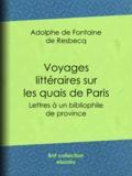 Adolphe de Fontaine de Resbecq - Voyages littéraires sur les quais de Paris - Lettres à un bibliophile de province.