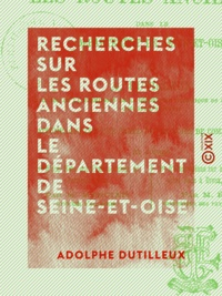 Adolphe Dutilleux - Recherches sur les routes anciennes dans le département de Seine-et-Oise - Accompagnées d'une carte de ces voies de communication.