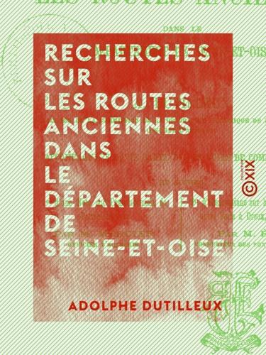 Recherches sur les routes anciennes dans le département de Seine-et-Oise. Accompagnées d'une carte de ces voies de communication