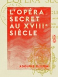 Adolphe Jullien - L'Opéra secret au XVIIIe siècle - Aventures et intrigues secrètes racontées d'après les papiers inédits conservés aux archives de l'État et de l'Opéra (1770-1790).