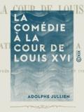 Adolphe Jullien - La Comédie à la cour de Louis XVI - Le théâtre de la reine à Trianon.