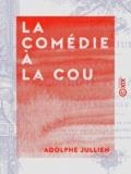 Adolphe Jullien - La Comédie à la cour - Les théâtres de société royale pendant le siècle dernier.