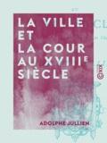 Adolphe Jullien - La Ville et la Cour au XVIIIe siècle - Mozart, Marie-Antoinette, les philosophes.