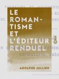 Adolphe Jullien - Le Romantisme et l'éditeur Renduel - Souvenirs et documents sur les écrivains de l'école romantique, avec lettres inédites adressées par eux à Renduel.