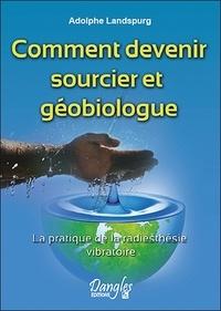 Adolphe Landspurg - Comment devenir sourcier et géobiologue - La pratique de la radiesthésie vibratoire.