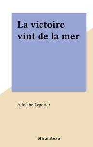 Adolphe Lepotier - La victoire vint de la mer.