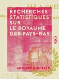 Adolphe Quételet - Recherches statistiques sur le royaume des Pays-Bas.