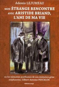 Adonis Lejumeau - Mon étrange rencontre avec Aristide Briand, l'ami de ma vie - Ou les mémoires posthumes de son éminence grise stéphanoise, Gilbert-Antoine Peycelon.