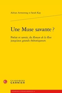 Adrian Armstrong et Sarah Kay - Une muse savante ? - Poésie et savoir, du Roman de la rose jusqu'aux grands rhétoriqueurs.