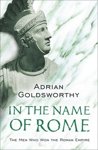 Adrian Goldsworthy - In the Name of Rome - The Men Who Won the Roman Empire.
