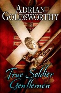 Adrian Goldsworthy - True Soldier Gentlemen.
