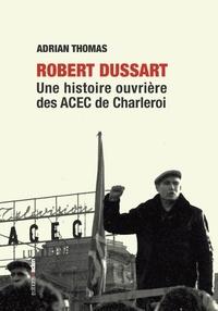 Adrian Thomas - Robert Dussart - Une histoire ouvrière des ACEC de Charleroi.