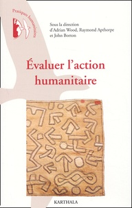 Adrian Wood et Raymond Athorpe - Evaluer l'action humanitaire - Points de vue de praticiens.