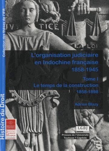 L'organisation judiciaire en Indochine Française (1858-1945). Tome 1, Le temps de la construction (1858-1898)