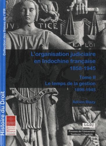 L'organisation judiciaire en Indochine française (1858-1945). Tome 2, Le temps de la gestion (1898-1945)