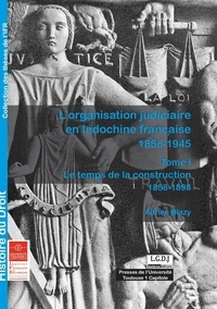 Adrien Blazy - L'organisation judiciaire en Indochine Française (1858-1945) - Tome 1, Le temps de la construction (1858-1898).
