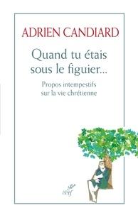 Adrien Candiard - Quand tu étais sous le figuier... - Propos intempestifs sur la vie chrétienne.