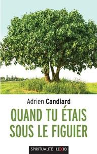 Adrien Candiard - Quand tu étais sous le figuier - Propos intempestifs sur la vie chrétienne.