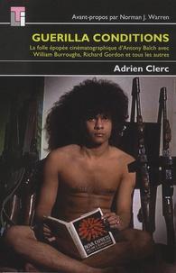 Adrien Clerc - Guerilla Conditions - La folle épopée cinématographique d'Antony Balch avec William Buroughs, Richard Gordon et tous les autres.
