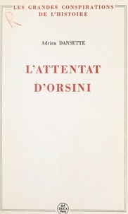 Adrien Dansette et Pierre Lafue - L'attentat d'Orsini.