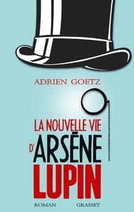 Adrien Goetz - La nouvelle vie d'Arsène Lupin.