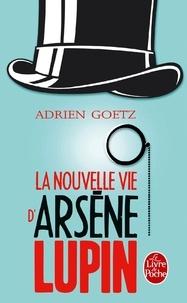 Adrien Goetz - La Nouvelle Vie d'Arsène Lupin - Retour, aventures, ruses, amours, masques et exploits du gentleman-cambrioleur.