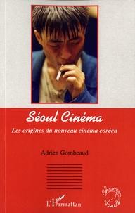 Adrien Gombeaud - Séoul cinéma - Les origines du nouveau cinéma coréen.