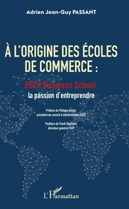 Adrien Jean-Guy Passant - A l'origine des écoles de commerce : ESCP Business School, la passion d'entreprendre.
