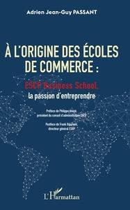 Adrien Jean-Guy Passant - A l'origine des écoles de commerce - ESCP Business School, la passion d'entreprendre.