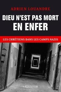 Adrien Louandre - Dieu n´est pas mort en enfer - Les chrétiens dans les camps nazis.