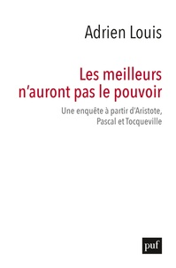 Adrien Louis - Les meilleurs n'auront pas le pouvoir - Une enquête à partir d'Aristote, Pascal et Tocqueville.