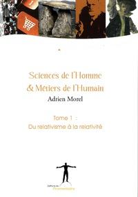 Adrien Morel - Sciences de l'homme et métiers de l'humain - Tome 1, Du relativisme à la relativité.