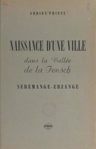 Adrien Printz et Jean Eich - Naissance d'une ville dans la vallée de la Fensch : Serémange-Erzange.
